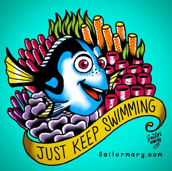 Just keep swimming! Dory from Finding Nemo.